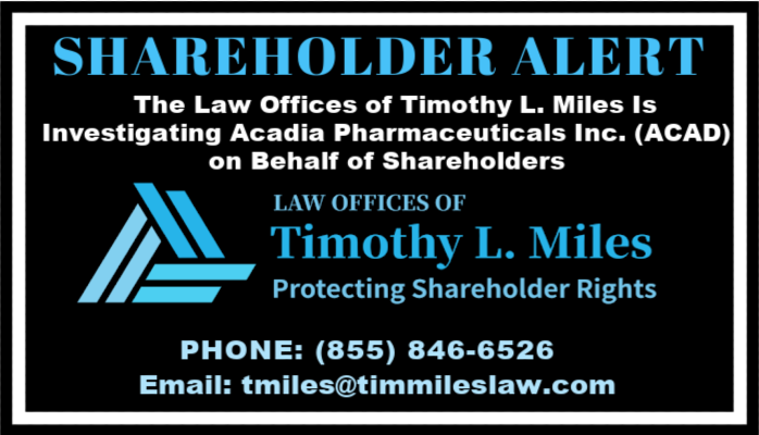 SHAREHOLDER ALERT: The Law Offices of Timothy L. Miles Is Investigating Acadia Pharmaceuticals Inc. (ACAD) on Behalf of Shareholders